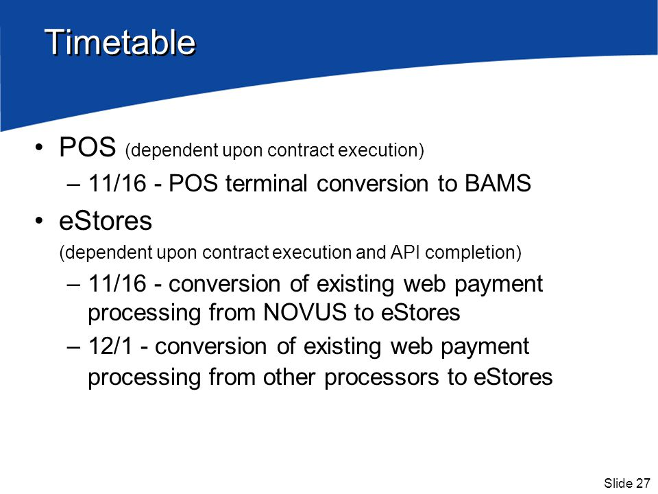 Slide 27 Timetable POS (dependent upon contract execution) –11/16 - POS terminal conversion to BAMS eStores (dependent upon contract execution and API completion) –11/16 - conversion of existing web payment processing from NOVUS to eStores –12/1 - conversion of existing web payment processing from other processors to eStores