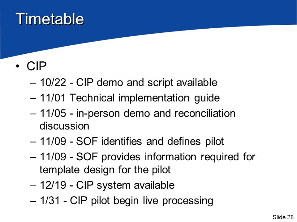Slide 28 Timetable CIP –10/22 - CIP demo and script available –11/01 Technical implementation guide –11/05 - in-person demo and reconciliation discuss
