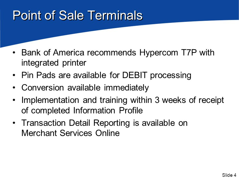 Slide 4 Point of Sale Terminals Bank of America recommends Hypercom T7P with integrated printer Pin Pads are available for DEBIT processing Conversion