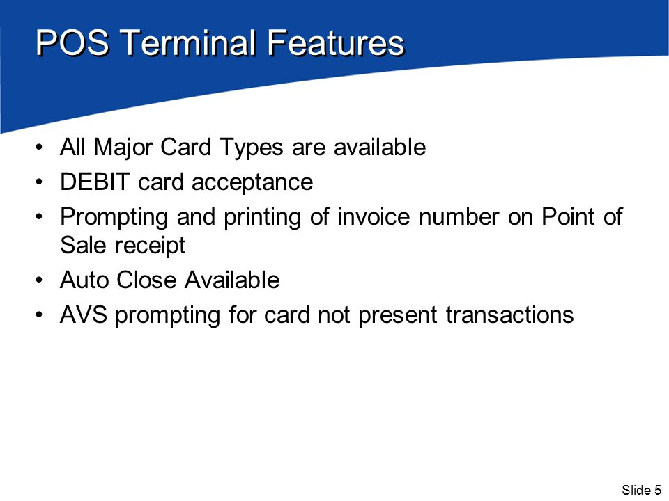 Slide 5 POS Terminal Features All Major Card Types are available DEBIT card acceptance Prompting and printing of invoice number on Point of Sale recei