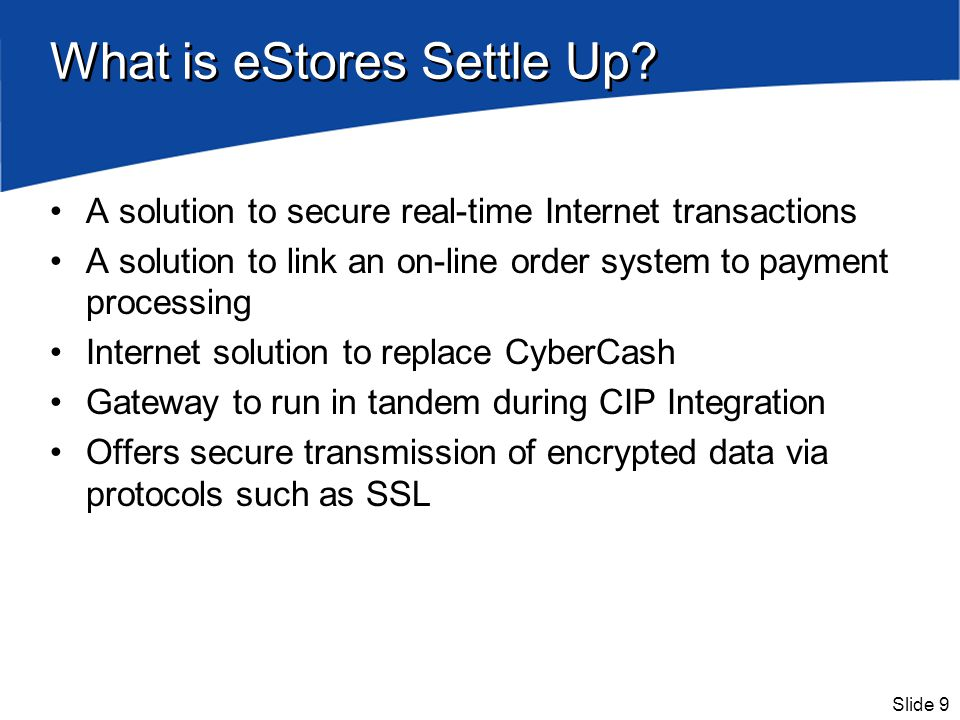 Slide 9 What is eStores Settle Up? A solution to secure real-time Internet transactions A solution to link an on-line order system to payment processi