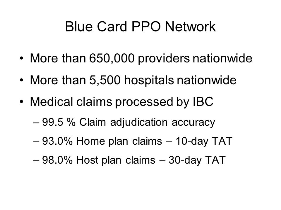 Blue Card PPO Network More than 650,000 providers nationwide More than 5,500 hospitals nationwide Medical claims processed by IBC –99.5 % Claim adjudication accuracy –93.0% Home plan claims – 10-day TAT –98.0% Host plan claims – 30-day TAT