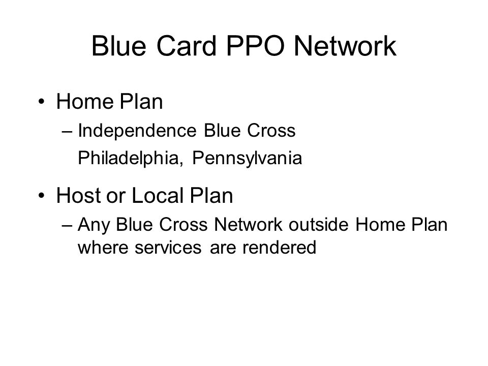 Blue Card PPO Network Home Plan –Independence Blue Cross Philadelphia, Pennsylvania Host or Local Plan –Any Blue Cross Network outside Home Plan where services are rendered
