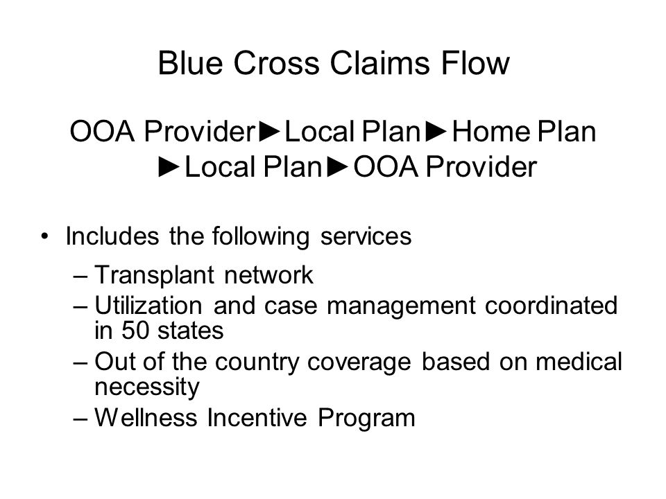 Blue Cross Claims Flow OOA ProviderLocal PlanHome Plan Local PlanOOA Provider Includes the following services –Transplant network –Utilization and case management coordinated in 50 states –Out of the country coverage based on medical necessity –Wellness Incentive Program