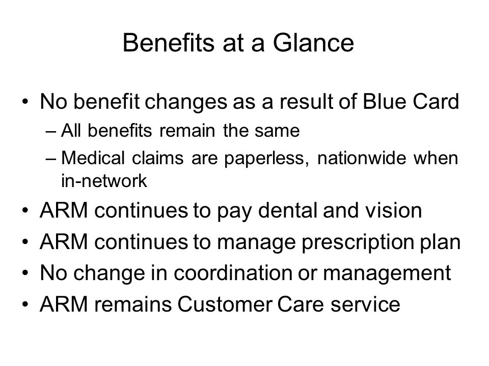 Benefits at a Glance No benefit changes as a result of Blue Card –All benefits remain the same –Medical claims are paperless, nationwide when in-netwo