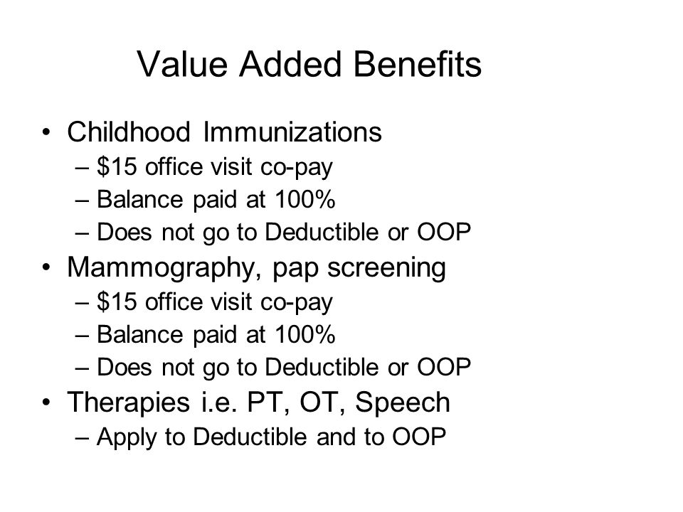 Value Added Benefits Childhood Immunizations –$15 office visit co-pay –Balance paid at 100% –Does not go to Deductible or OOP Mammography, pap screeni