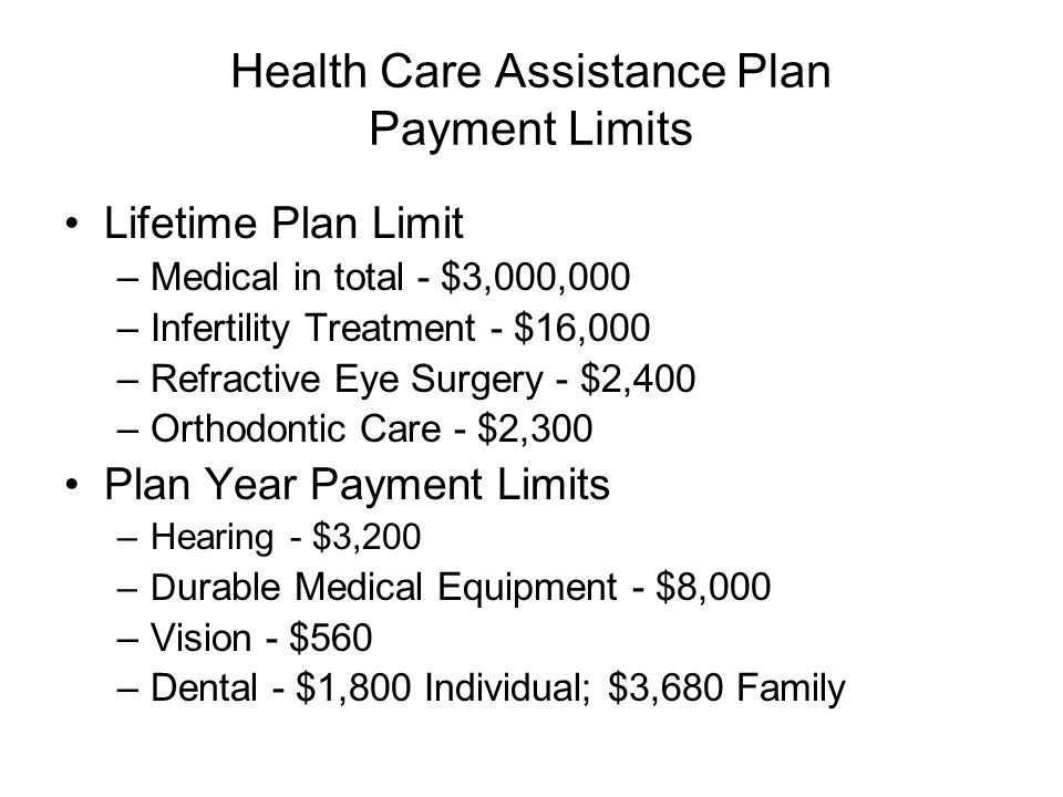 Health Care Assistance Plan Payment Limits Lifetime Plan Limit –Medical in total - $3,000,000 –Infertility Treatment - $16,000 –Refractive Eye Surgery - $2,400 –Orthodontic Care - $2,300 Plan Year Payment Limits –Hearing - $3,200 –D urable Medical Equipment - $8,000 –Vision - $560 –Dental - $1,800 Individual; $3,680 Family