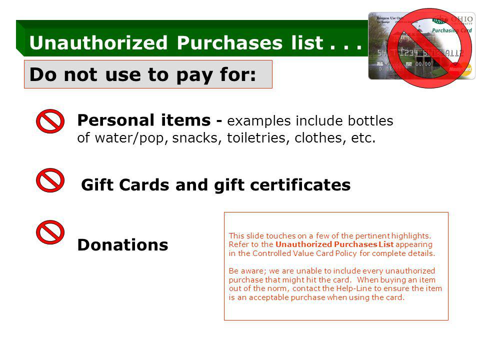 Do not use to pay for: Personal items - examples include bottles of water/pop, snacks, toiletries, clothes, etc.