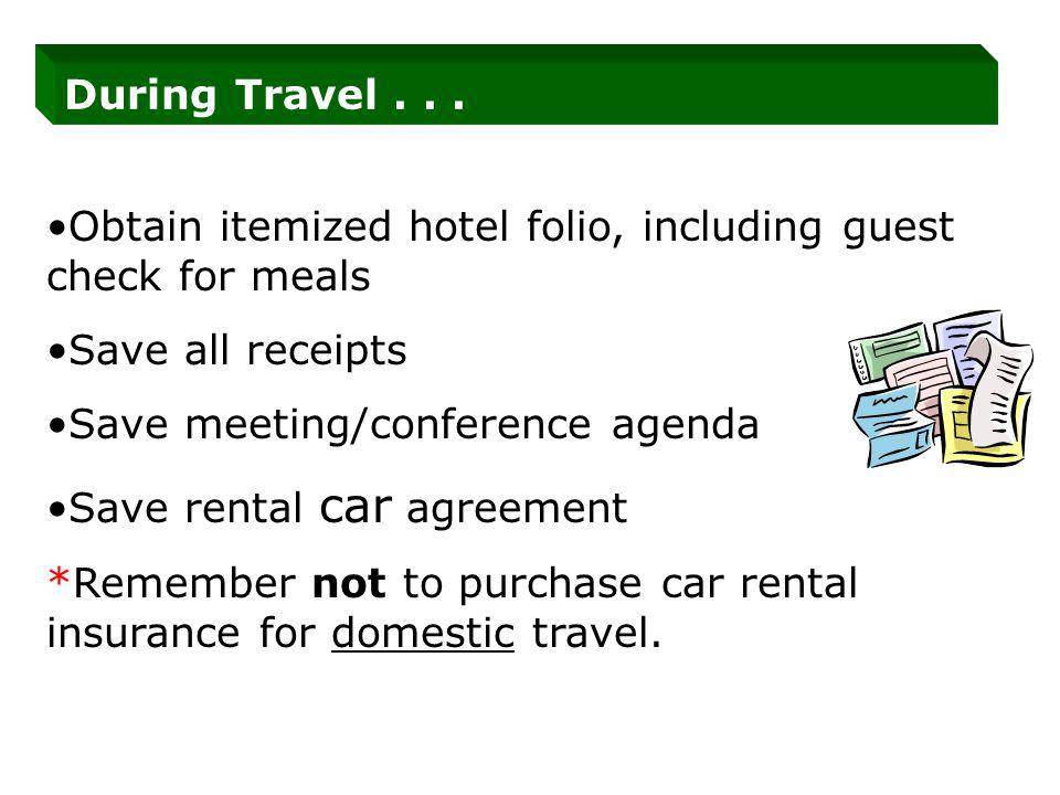 During Travel... Obtain itemized hotel folio, including guest check for meals Save all receipts Save meeting/conference agenda Save rental car agreeme