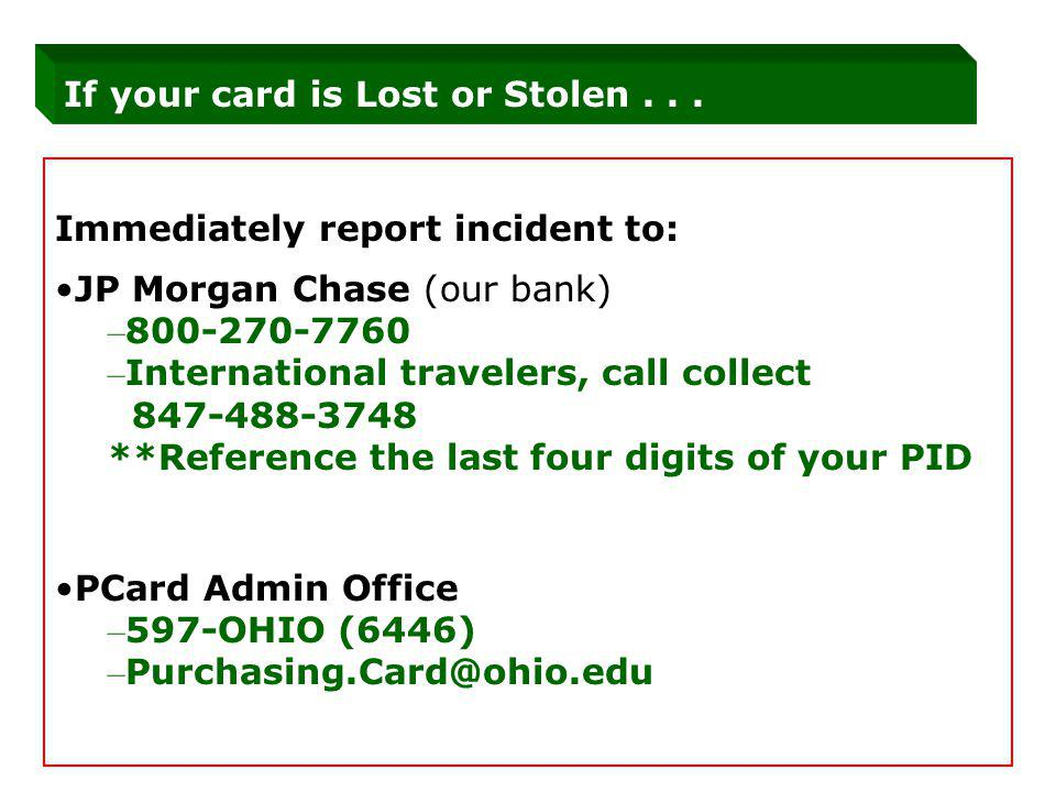 Immediately report incident to: JP Morgan Chase (our bank) – 800-270-7760 – International travelers, call collect 847-488-3748 **Reference the last fo