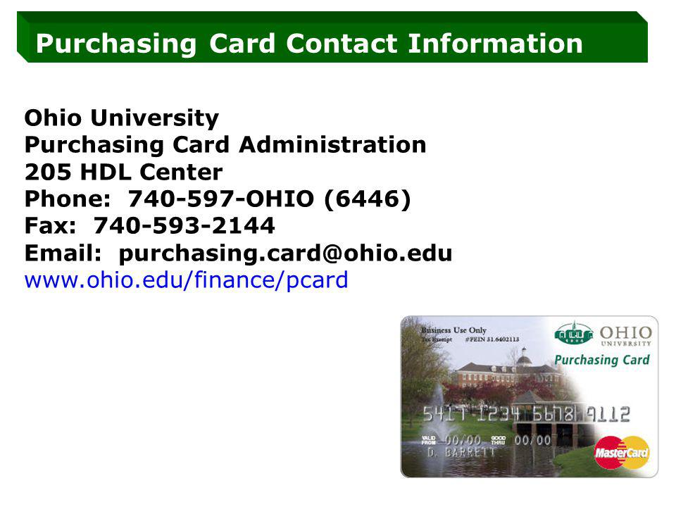 Purchasing Card Contact Information Ohio University Purchasing Card Administration 205 HDL Center Phone: 740-597-OHIO (6446) Fax: 740-593-2144 Email: purchasing.card@ohio.edu www.ohio.edu/finance/pcard