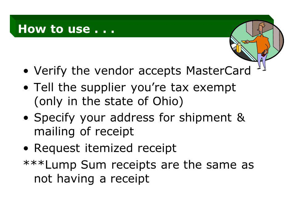 How to use... Verify the vendor accepts MasterCard Tell the supplier youre tax exempt (only in the state of Ohio) Specify your address for shipment &