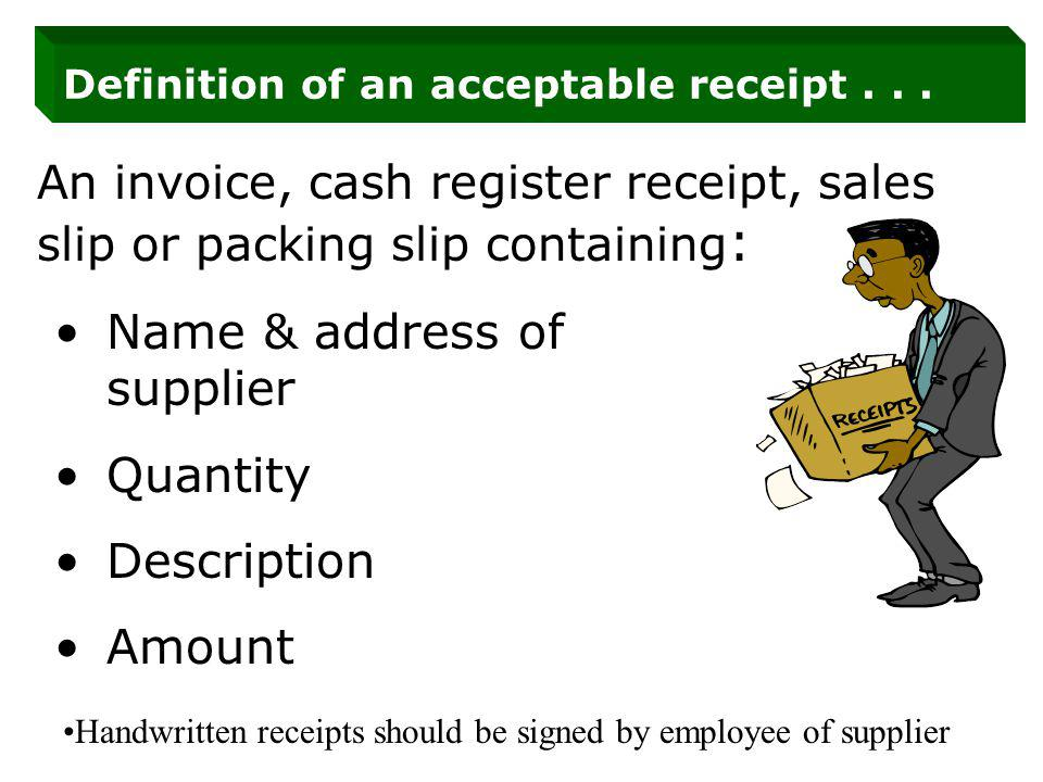 Definition of an acceptable receipt... An invoice, cash register receipt, sales slip or packing slip containing : Name & address of supplier Quantity