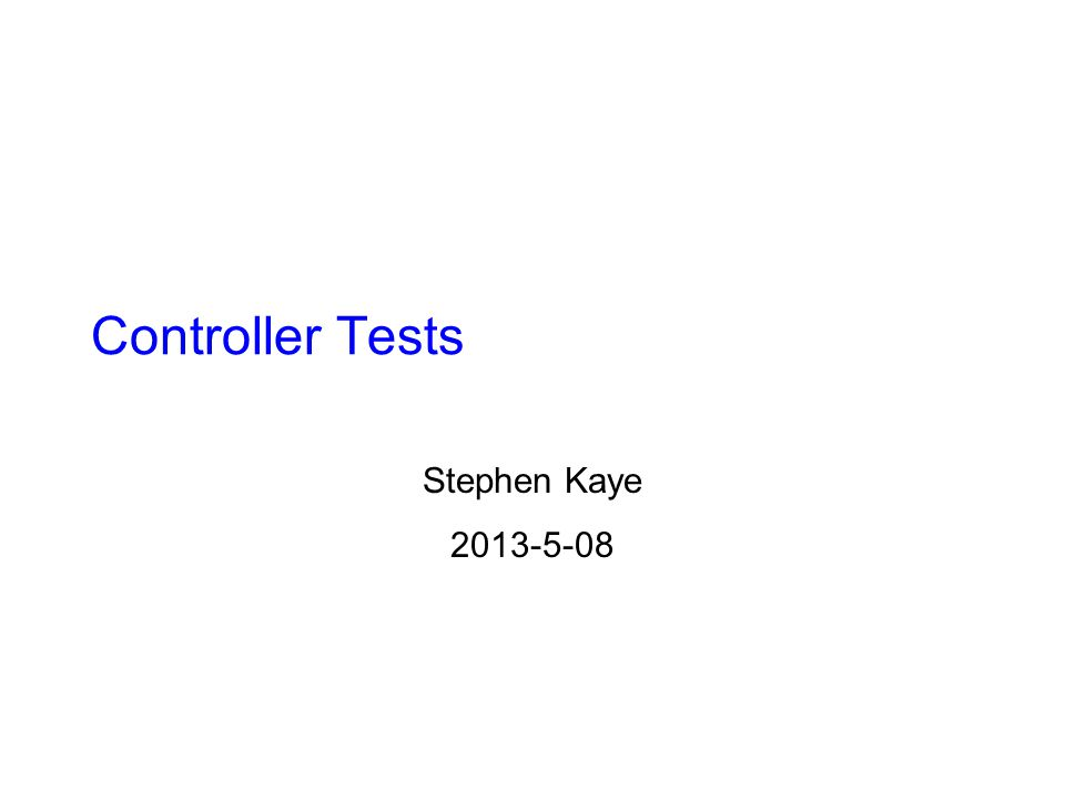 Controller Tests Stephen Kaye 2013-5-08
