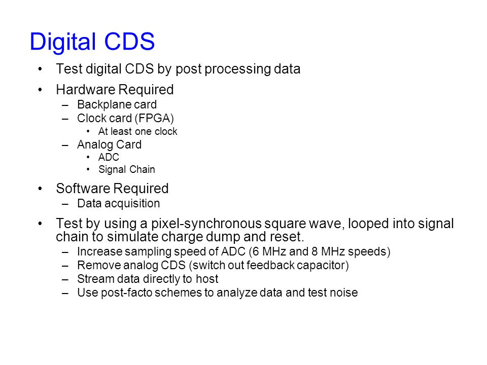 Digital CDS Test digital CDS by post processing data Hardware Required –Backplane card –Clock card (FPGA) At least one clock –Analog Card ADC Signal Chain Software Required –Data acquisition Test by using a pixel-synchronous square wave, looped into signal chain to simulate charge dump and reset.