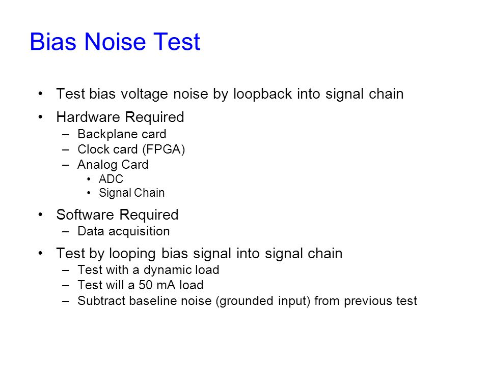 Bias Noise Test Test bias voltage noise by loopback into signal chain Hardware Required –Backplane card –Clock card (FPGA) –Analog Card ADC Signal Chain Software Required –Data acquisition Test by looping bias signal into signal chain –Test with a dynamic load –Test will a 50 mA load –Subtract baseline noise (grounded input) from previous test