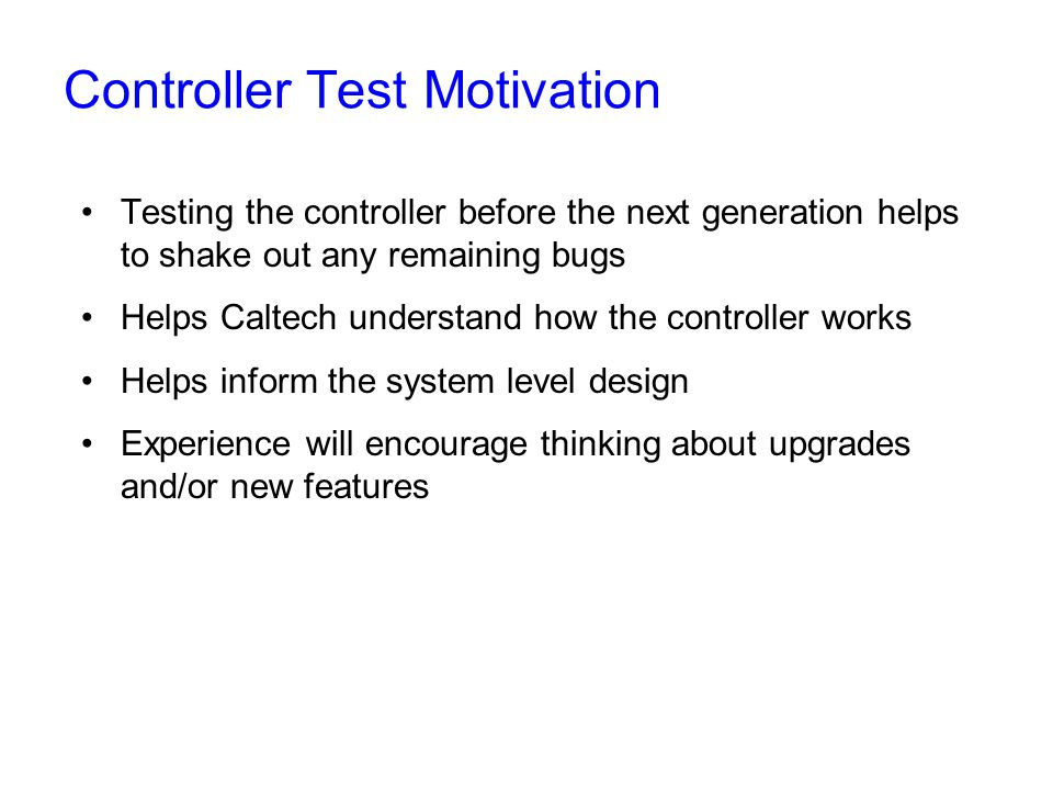 Controller Test Motivation Testing the controller before the next generation helps to shake out any remaining bugs Helps Caltech understand how the controller works Helps inform the system level design Experience will encourage thinking about upgrades and/or new features