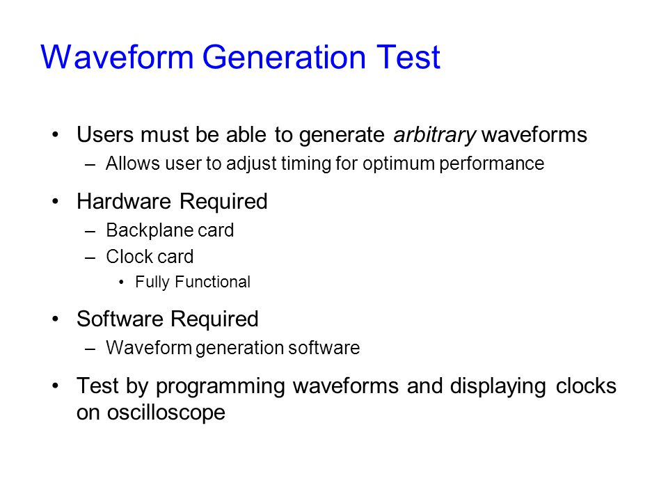 Waveform Generation Test Users must be able to generate arbitrary waveforms –Allows user to adjust timing for optimum performance Hardware Required –Backplane card –Clock card Fully Functional Software Required –Waveform generation software Test by programming waveforms and displaying clocks on oscilloscope