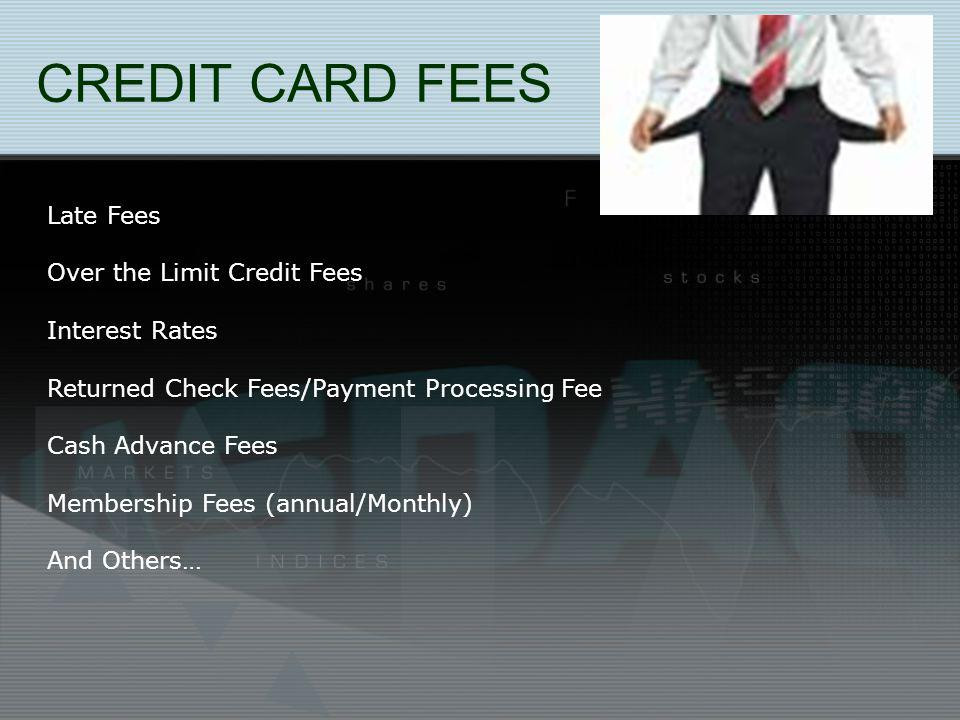 CREDIT CARD FEES Late Fees Over the Limit Credit Fees Interest Rates Returned Check Fees/Payment Processing Fee Cash Advance Fees Membership Fees (annual/Monthly) And Others…