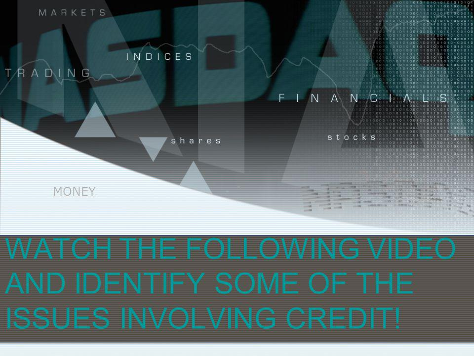 WATCH THE FOLLOWING VIDEO AND IDENTIFY SOME OF THE ISSUES INVOLVING CREDIT! MONEY