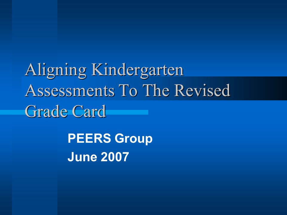 Aligning Kindergarten Assessments To The Revised Grade Card PEERS Group June 2007