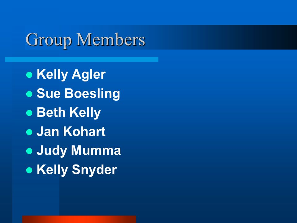 Group Members Kelly Agler Sue Boesling Beth Kelly Jan Kohart Judy Mumma Kelly Snyder