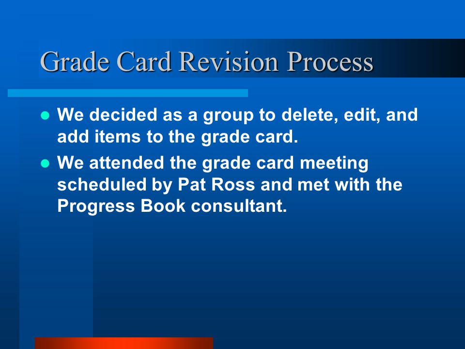 Grade Card Revision Process We decided as a group to delete, edit, and add items to the grade card.