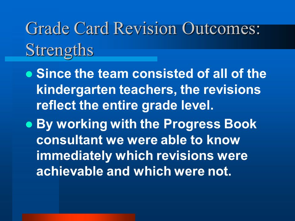 Grade Card Revision Outcomes: Strengths Since the team consisted of all of the kindergarten teachers, the revisions reflect the entire grade level.