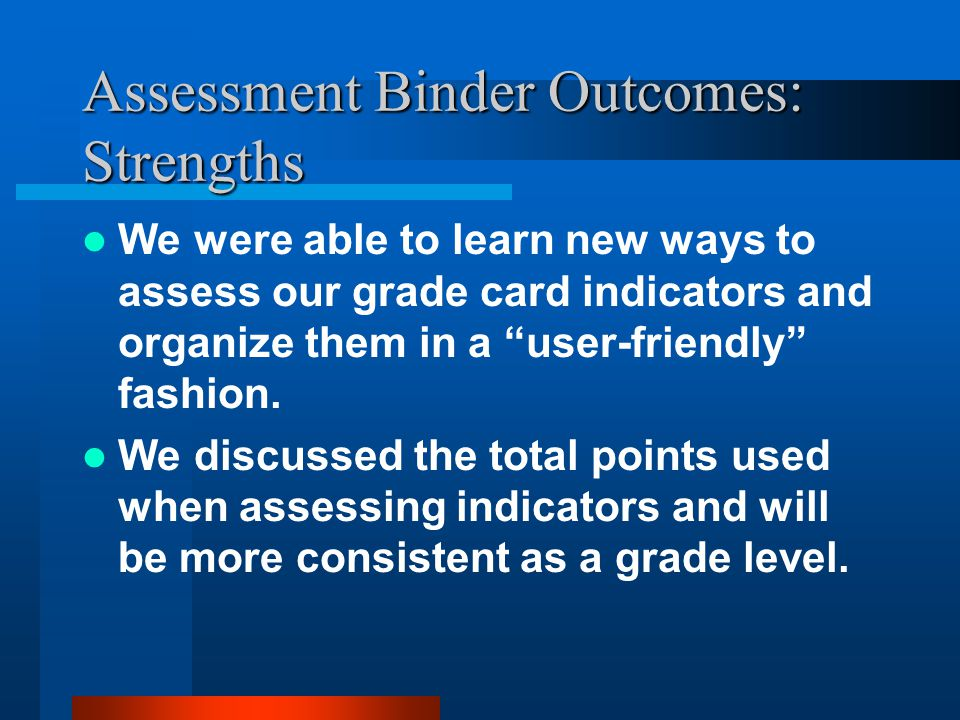 Assessment Binder Outcomes: Strengths We were able to learn new ways to assess our grade card indicators and organize them in a user-friendly fashion.
