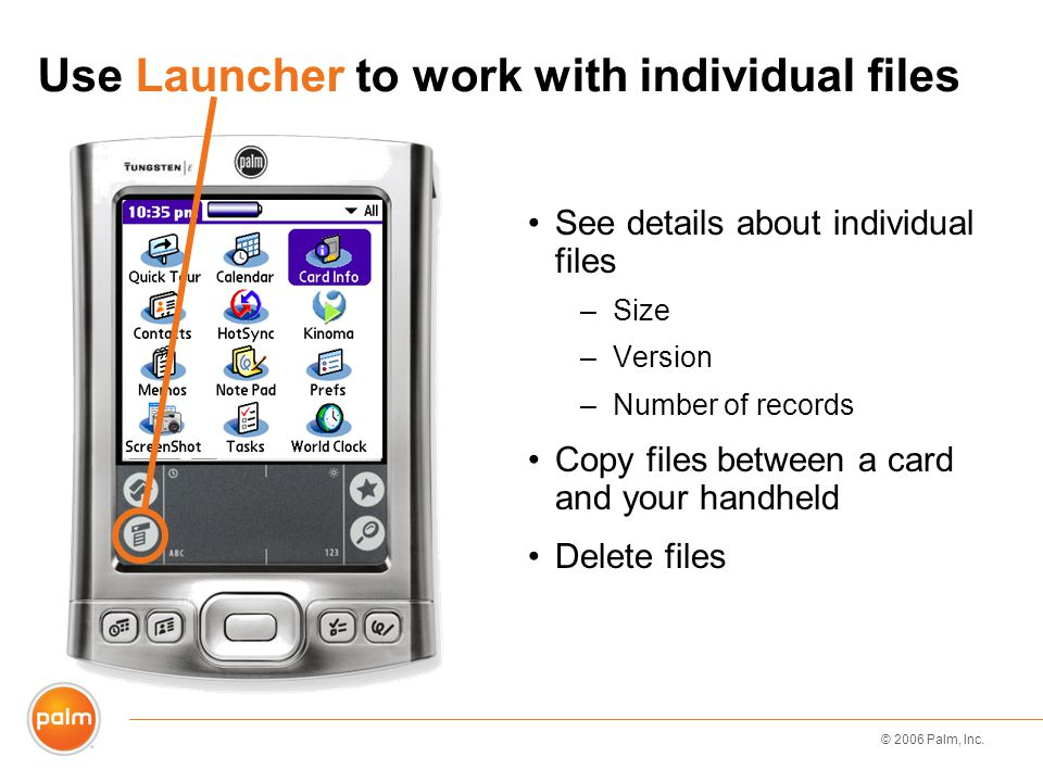 © 2006 Palm, Inc. Use Launcher to work with individual files See details about individual files –Size –Version –Number of records Copy files between a
