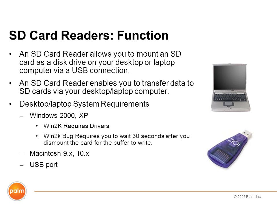 © 2006 Palm, Inc. SD Card Readers: Function An SD Card Reader allows you to mount an SD card as a disk drive on your desktop or laptop computer via a