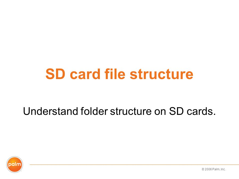 © 2006 Palm, Inc. SD card file structure Understand folder structure on SD cards.