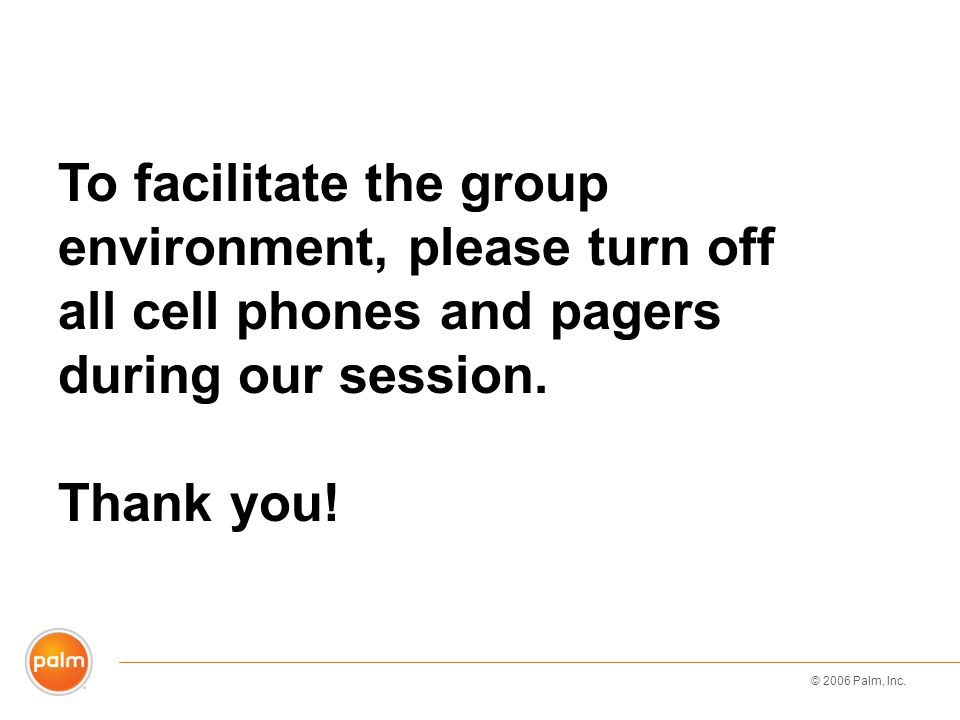 © 2006 Palm, Inc. To facilitate the group environment, please turn off all cell phones and pagers during our session. Thank you!