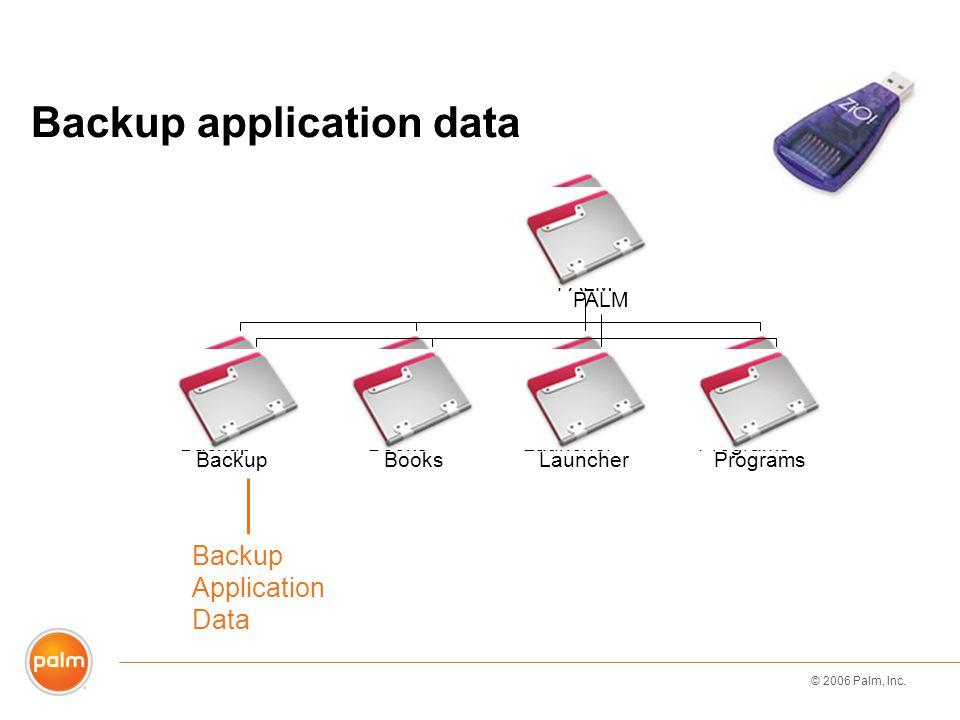 © 2006 Palm, Inc. BackupBooksLauncherPrograms PALM Backup Application Data Backup application data BackupBooksLauncherPrograms PALM