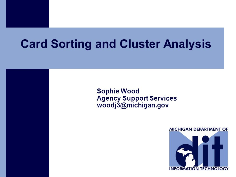 Click to add text Card Sorting and Cluster Analysis Sophie Wood Agency Support Services woodj3@michigan.gov
