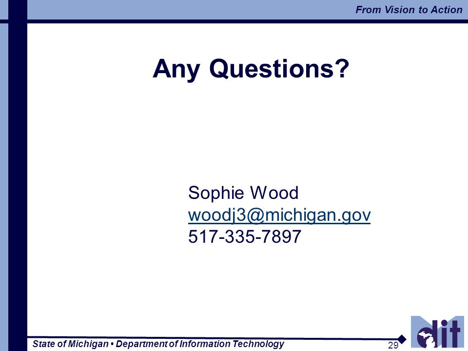 State of Michigan Department of Information Technology 29 From Vision to Action 29 Any Questions? Sophie Wood woodj3@michigan.gov 517-335-7897