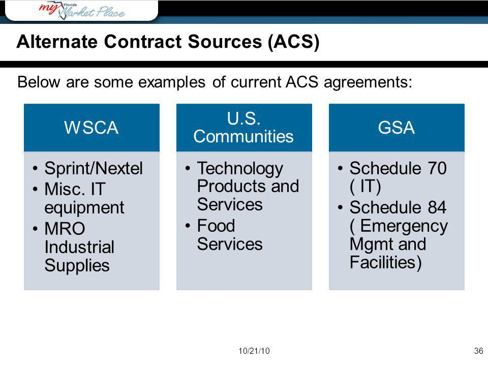 Below are some examples of current ACS agreements: 36 WSCA Sprint/Nextel Misc. IT equipment MRO Industrial Supplies U.S. Communities Technology Produc