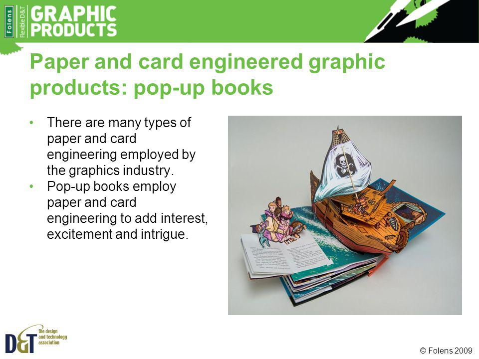 Paper and card engineered graphic products: pop-up books There are many types of paper and card engineering employed by the graphics industry. Pop-up