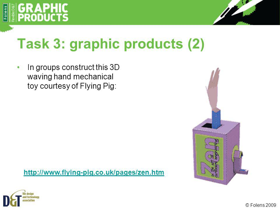 Task 3: graphic products (2) In groups construct this 3D waving hand mechanical toy courtesy of Flying Pig: http://www.flying-pig.co.uk/pages/zen.htm
