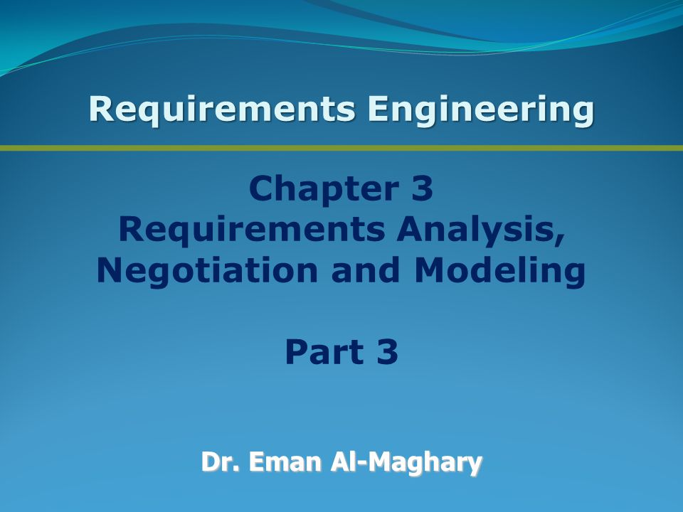 Chapter 3 Requirements Analysis, Negotiation and Modeling Part 3 Dr. Eman Al-Maghary Requirements Engineering
