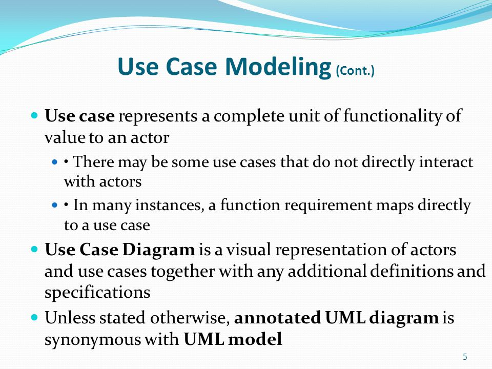 Use Case Modeling (Cont.) Use case represents a complete unit of functionality of value to an actor There may be some use cases that do not directly i