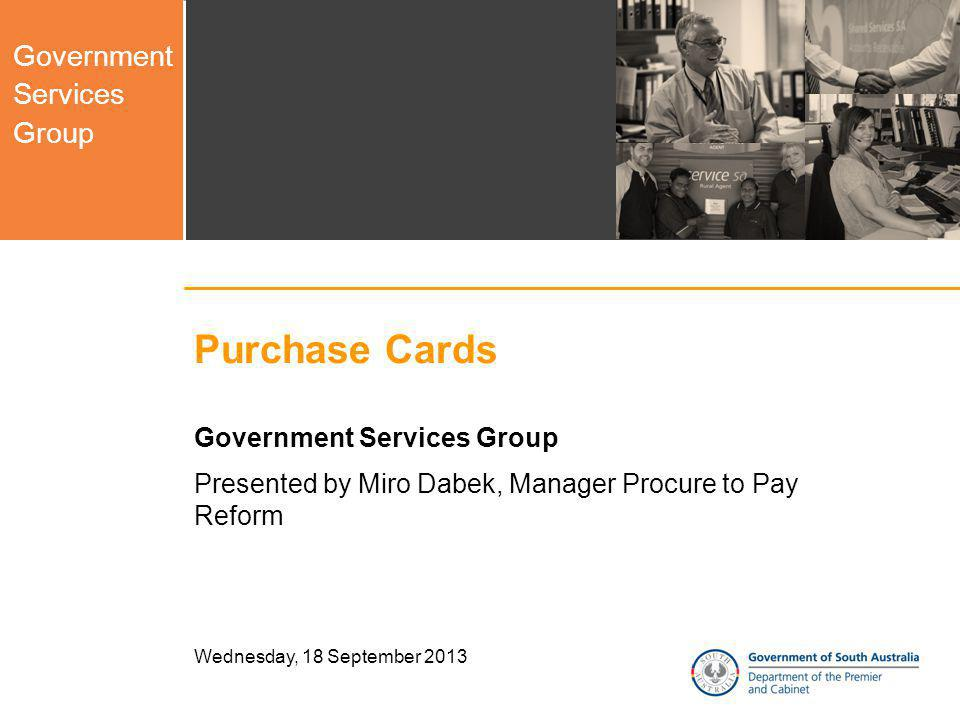 Government Services Group Wednesday, 18 September 2013 Purchase Cards Government Services Group Presented by Miro Dabek, Manager Procure to Pay Reform