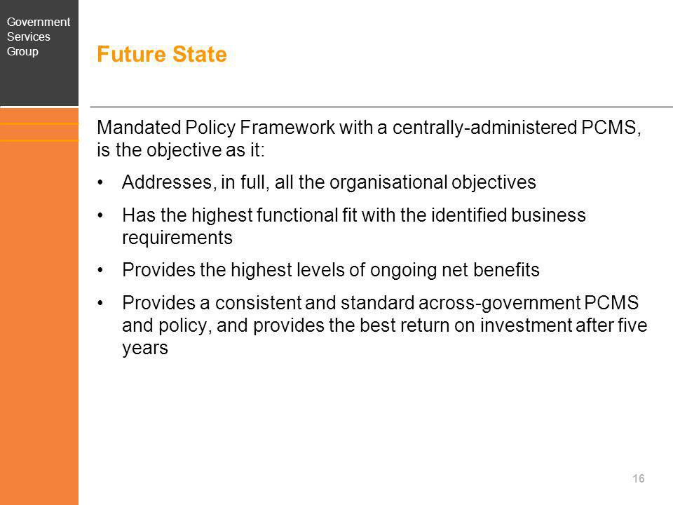 Government Services Group Future State Mandated Policy Framework with a centrally-administered PCMS, is the objective as it: Addresses, in full, all t