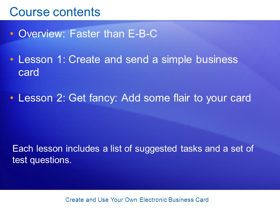 Create and Use Your Own Electronic Business Card Course contents Overview: Faster than E-B-C Lesson 1: Create and send a simple business card Lesson 2: Get fancy: Add some flair to your card Each lesson includes a list of suggested tasks and a set of test questions.