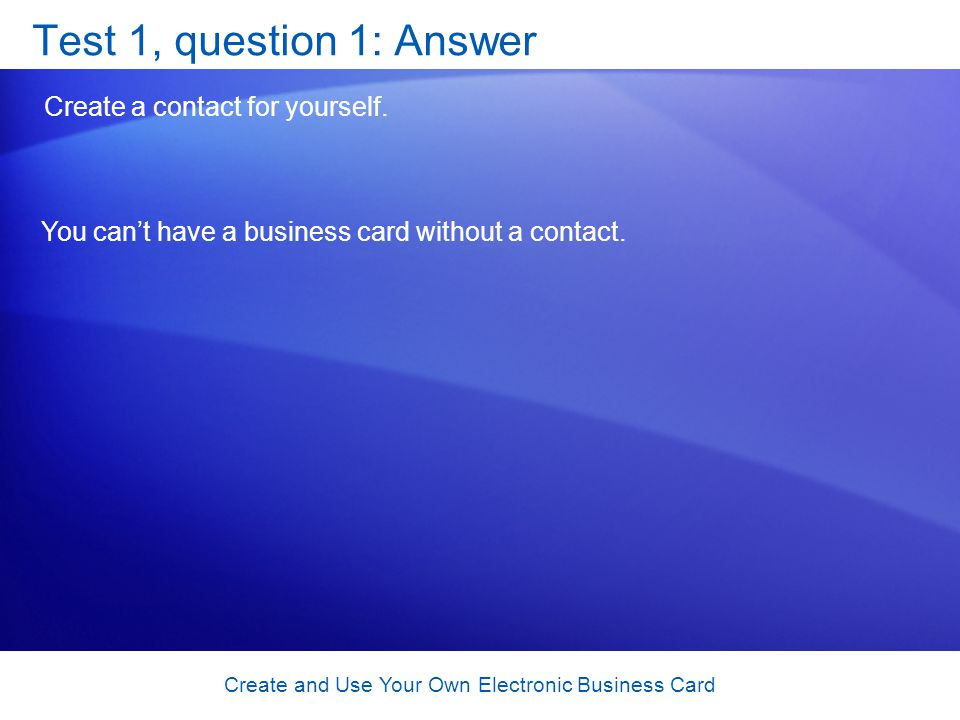 Create and Use Your Own Electronic Business Card Test 1, question 1: Answer Create a contact for yourself.