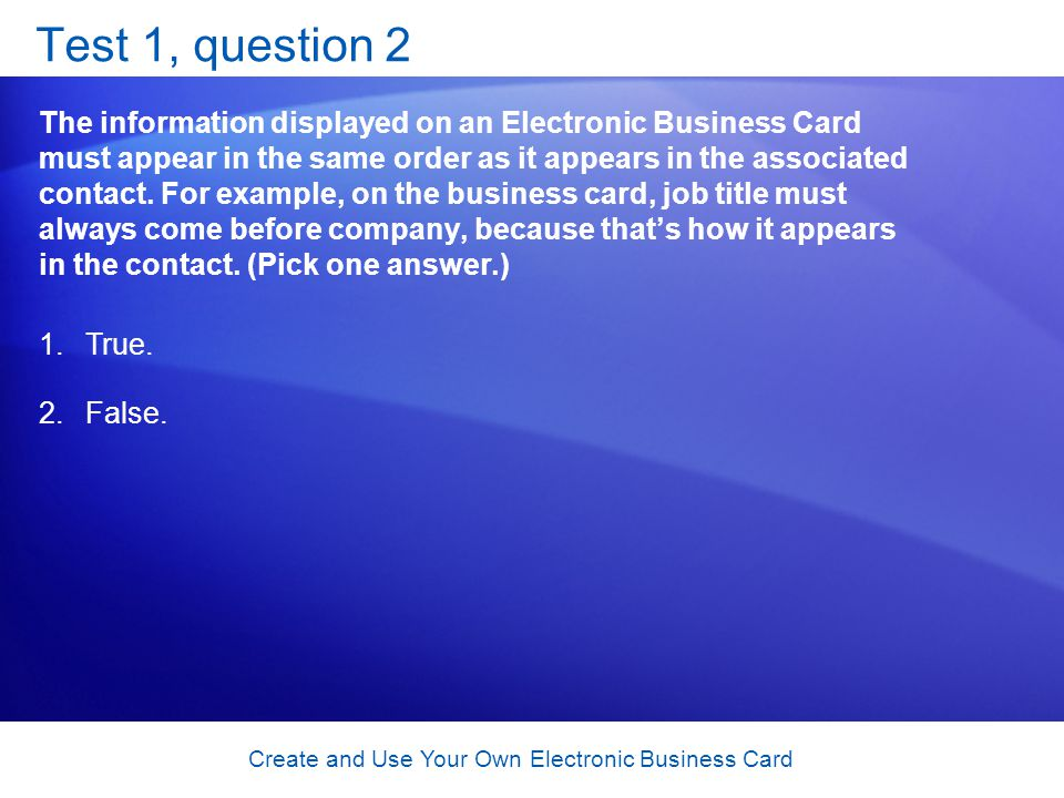 Create and Use Your Own Electronic Business Card Test 1, question 2 The information displayed on an Electronic Business Card must appear in the same order as it appears in the associated contact.