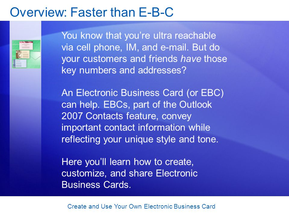 Create and Use Your Own Electronic Business Card Overview: Faster than E-B-C You know that youre ultra reachable via cell phone, IM, and e-mail. But d