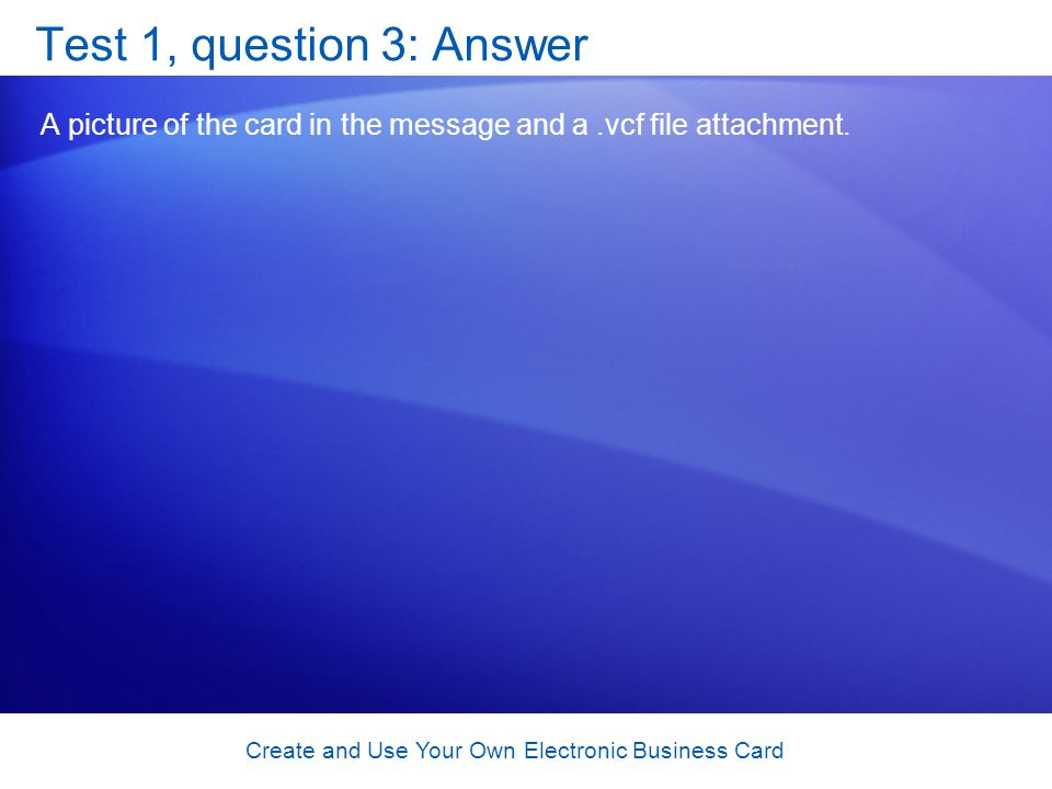 Create and Use Your Own Electronic Business Card Test 1, question 3: Answer A picture of the card in the message and a.vcf file attachment.