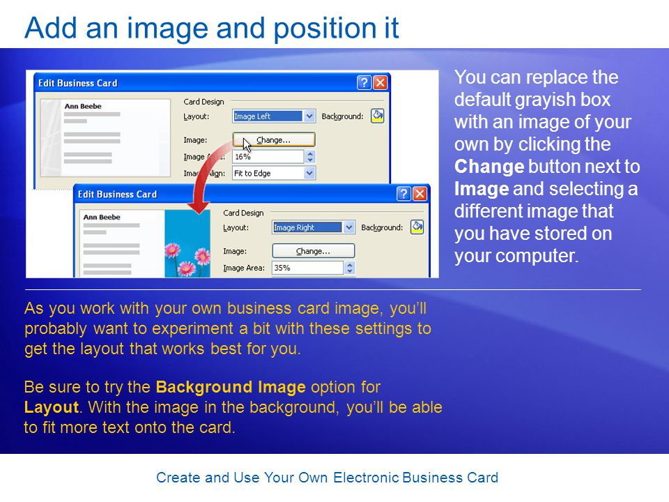 Create and Use Your Own Electronic Business Card Add an image and position it You can replace the default grayish box with an image of your own by clicking the Change button next to Image and selecting a different image that you have stored on your computer.