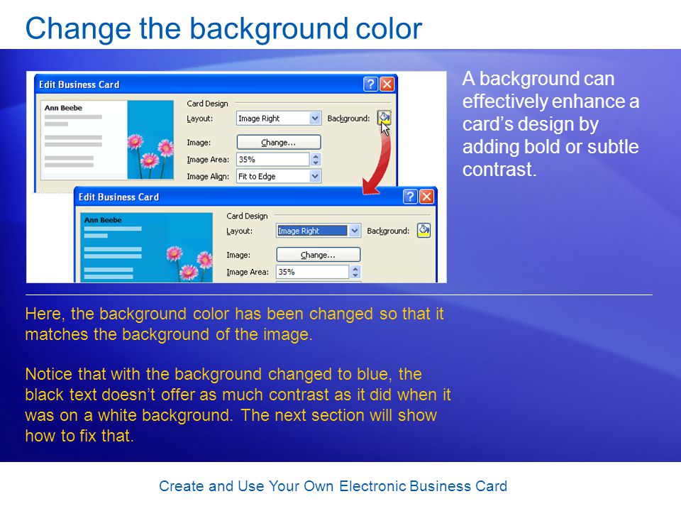 Create and Use Your Own Electronic Business Card Change the background color A background can effectively enhance a cards design by adding bold or subtle contrast.